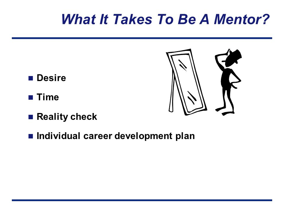 What It Takes To Be A Mentor? Desire Time Reality check Individual career development plan