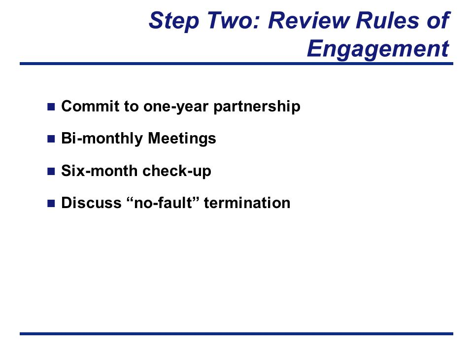 Step Two: Review Rules of Engagement Commit to one-year partnership Bi-monthly Meetings Six-month check-up Discuss no-fault termination