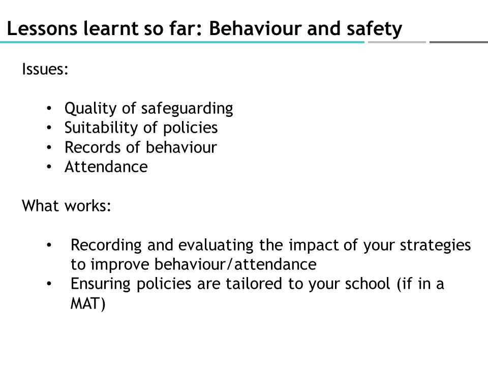 Lessons learnt so far: Behaviour and safety Issues: Quality of safeguarding Suitability of policies Records of behaviour Attendance What works: Record