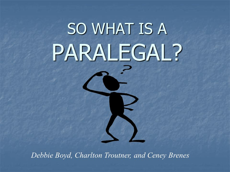 SO WHAT IS A PARALEGAL Debbie Boyd, Charlton Troutner, and Ceney Brenes
