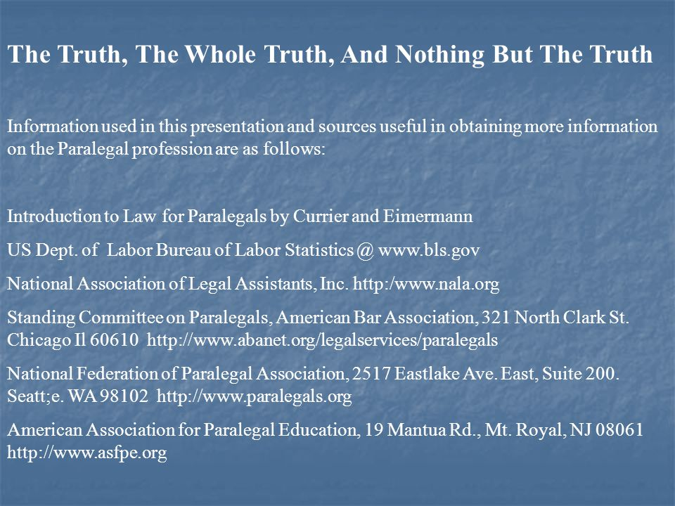 The Truth, The Whole Truth, And Nothing But The Truth Information used in this presentation and sources useful in obtaining more information on the Paralegal profession are as follows: Introduction to Law for Paralegals by Currier and Eimermann US Dept.