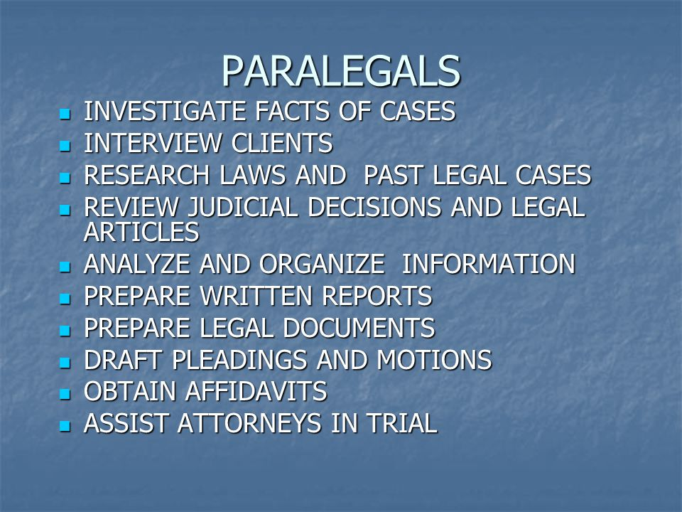 PARALEGALS INVESTIGATE FACTS OF CASES INVESTIGATE FACTS OF CASES INTERVIEW CLIENTS INTERVIEW CLIENTS RESEARCH LAWS AND PAST LEGAL CASES RESEARCH LAWS AND PAST LEGAL CASES REVIEW JUDICIAL DECISIONS AND LEGAL ARTICLES REVIEW JUDICIAL DECISIONS AND LEGAL ARTICLES ANALYZE AND ORGANIZE INFORMATION ANALYZE AND ORGANIZE INFORMATION PREPARE WRITTEN REPORTS PREPARE WRITTEN REPORTS PREPARE LEGAL DOCUMENTS PREPARE LEGAL DOCUMENTS DRAFT PLEADINGS AND MOTIONS DRAFT PLEADINGS AND MOTIONS OBTAIN AFFIDAVITS OBTAIN AFFIDAVITS ASSIST ATTORNEYS IN TRIAL ASSIST ATTORNEYS IN TRIAL