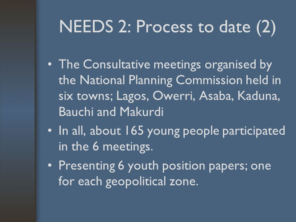 NEEDS 2: Process to date (2) The Consultative meetings organised by the National Planning Commission held in six towns; Lagos, Owerri, Asaba, Kaduna, Bauchi and Makurdi In all, about 165 young people participated in the 6 meetings.