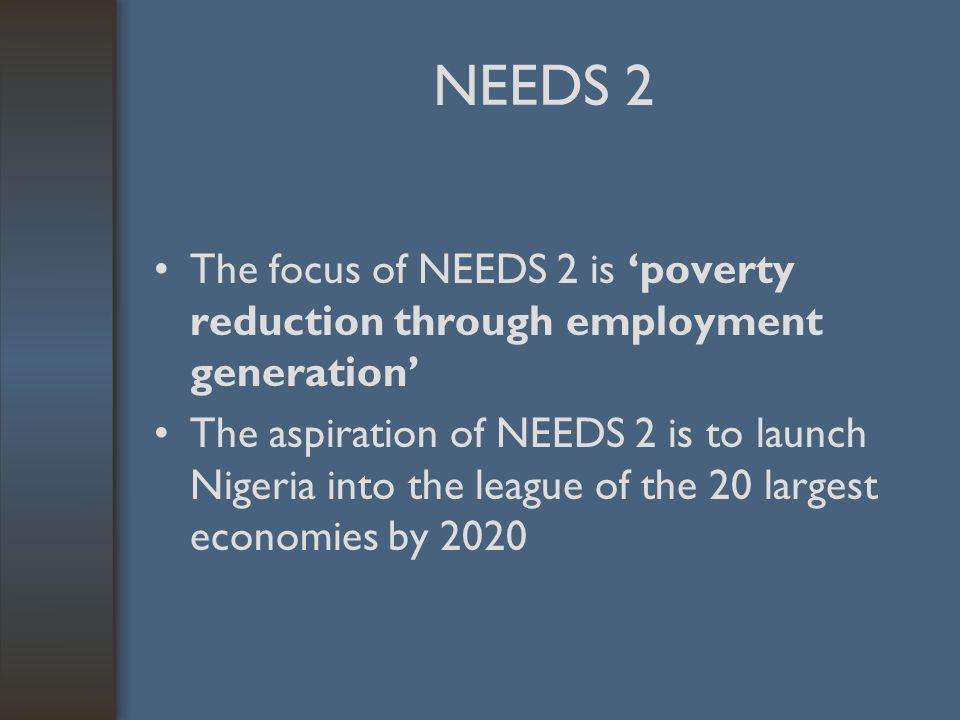 NEEDS 2 The focus of NEEDS 2 is 'poverty reduction through employment generation' The aspiration of NEEDS 2 is to launch Nigeria into the league of the 20 largest economies by 2020