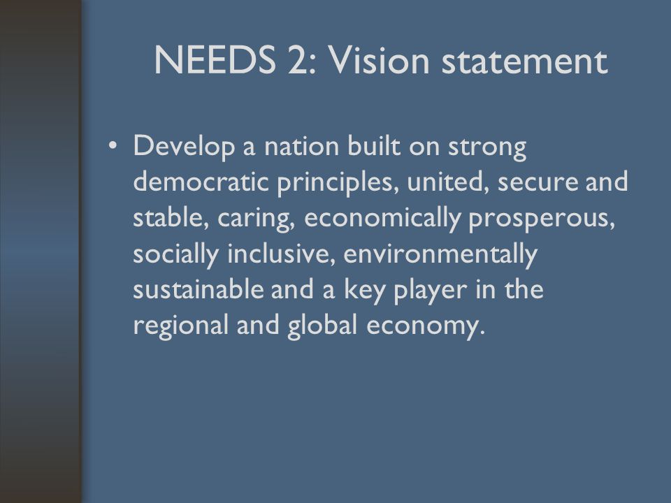 NEEDS 2: Vision statement Develop a nation built on strong democratic principles, united, secure and stable, caring, economically prosperous, socially inclusive, environmentally sustainable and a key player in the regional and global economy.