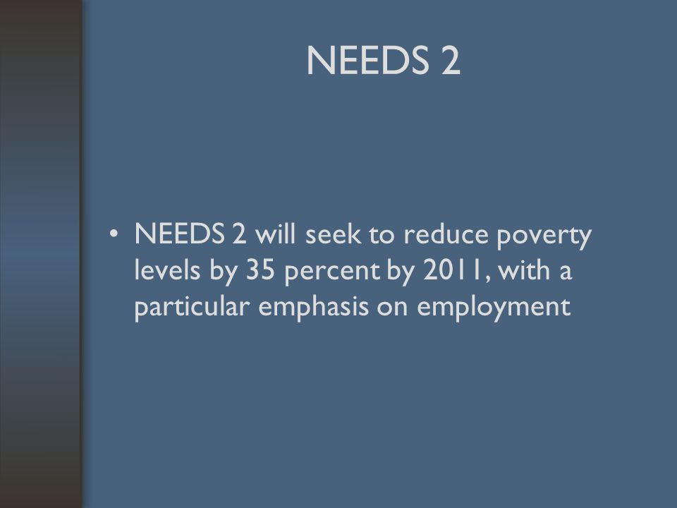 NEEDS 2 NEEDS 2 will seek to reduce poverty levels by 35 percent by 2011, with a particular emphasis on employment
