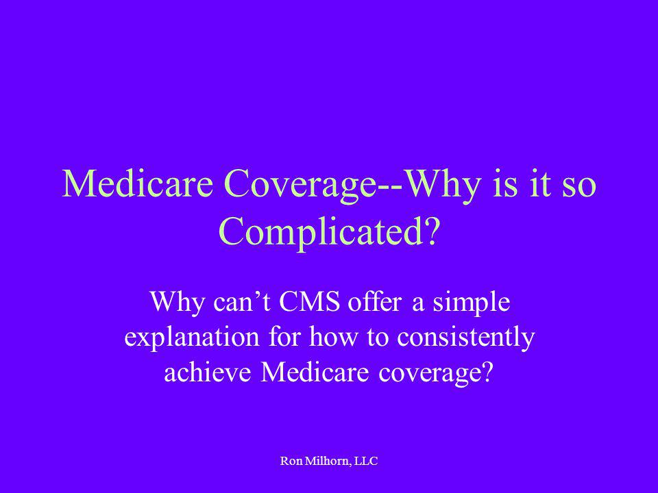 Ron Milhorn, LLC The Nature of the Problem Since medicine is an art, not a science, determining Medicare coverage becomes an art as well There are no agreed-upon criteria for how to treat every single patient Consequently, each claim must stand on its own merits, and each service must be justified