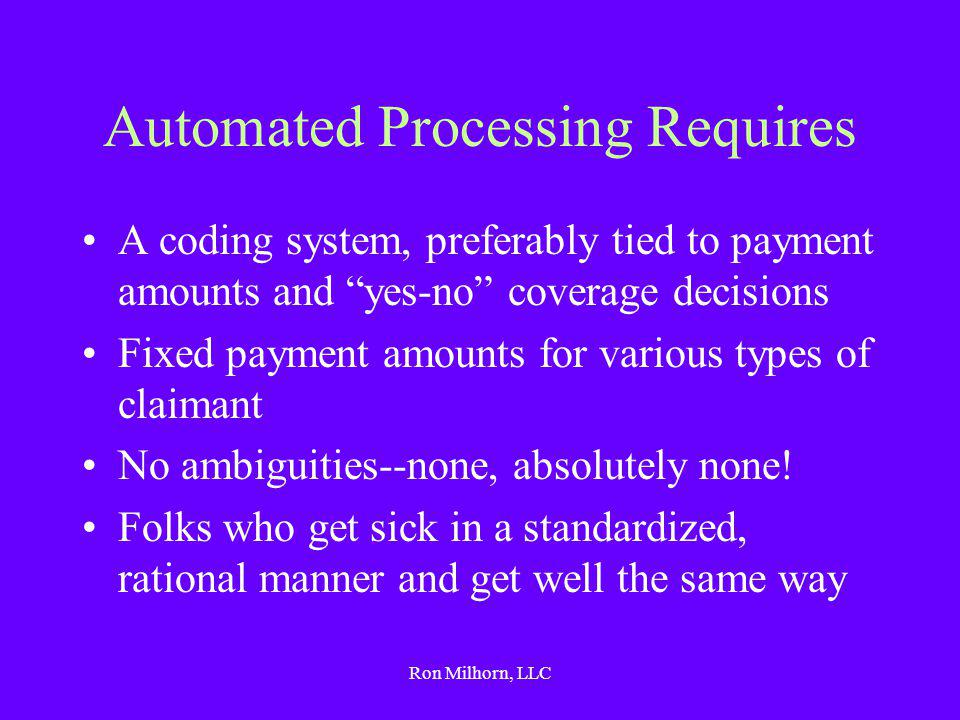 Ron Milhorn, LLC Automated Processing Requires A coding system, preferably tied to payment amounts and yes-no coverage decisions Fixed payment amounts for various types of claimant No ambiguities--none, absolutely none.