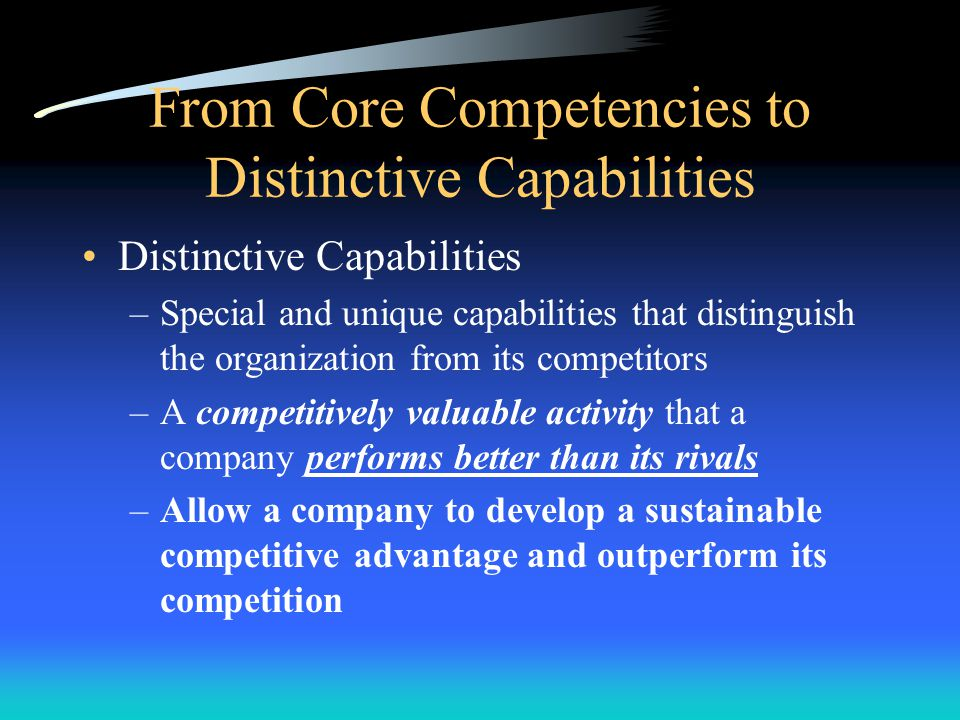 Core Competencies Types of Capabilities/Core Competencies –Skills in manufacturing a high quality product –System to fill customer orders accurately a