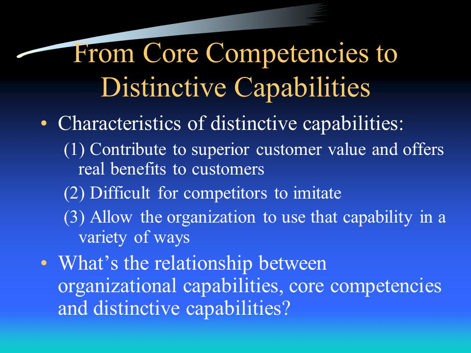 From Core Competencies to Distinctive Capabilities Distinctive Capabilities –Special and unique capabilities that distinguish the organization from it