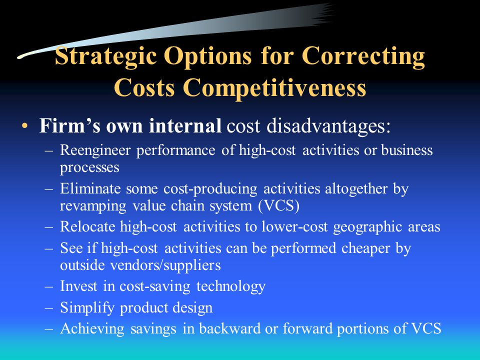 Strategic Options for Correcting Costs Competitiveness Forward channel allies' costs disadvantages: –Push for more favorable terms with distributors a