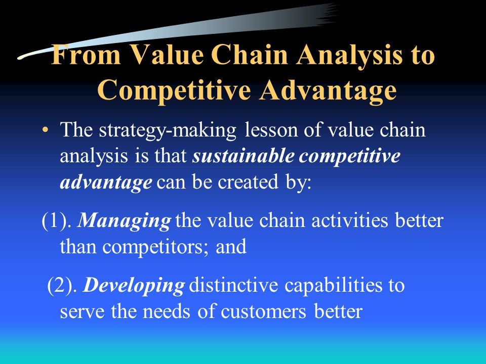 From Value Chain Analysis to Competitive Advantage A company can create competitive advantage by managing its value chain so as to –Integrate the know