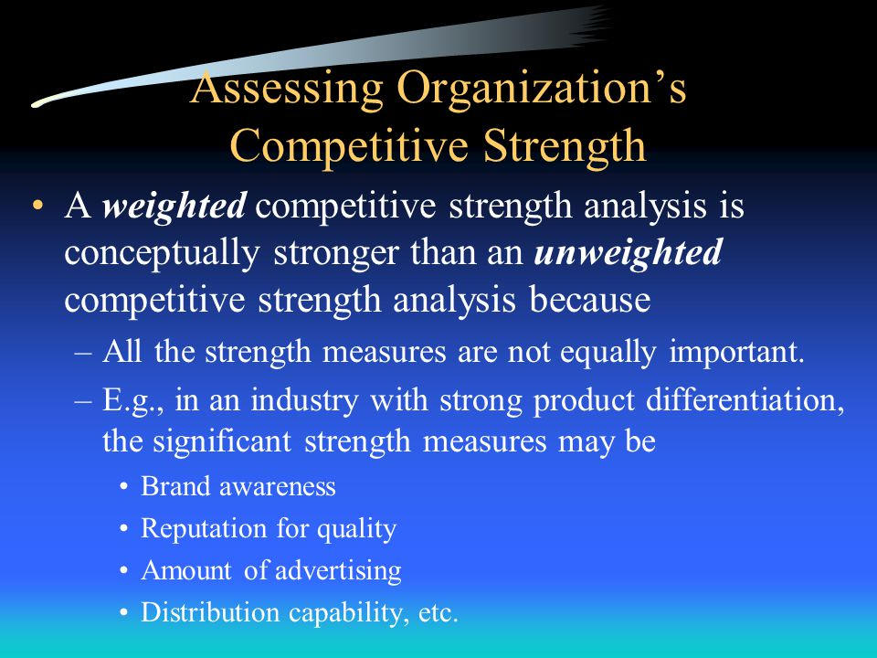 Assessing Organization's Competitive Strength 1. List industry key success factors and other relevant measures of competitive strength 2. Rate firm an