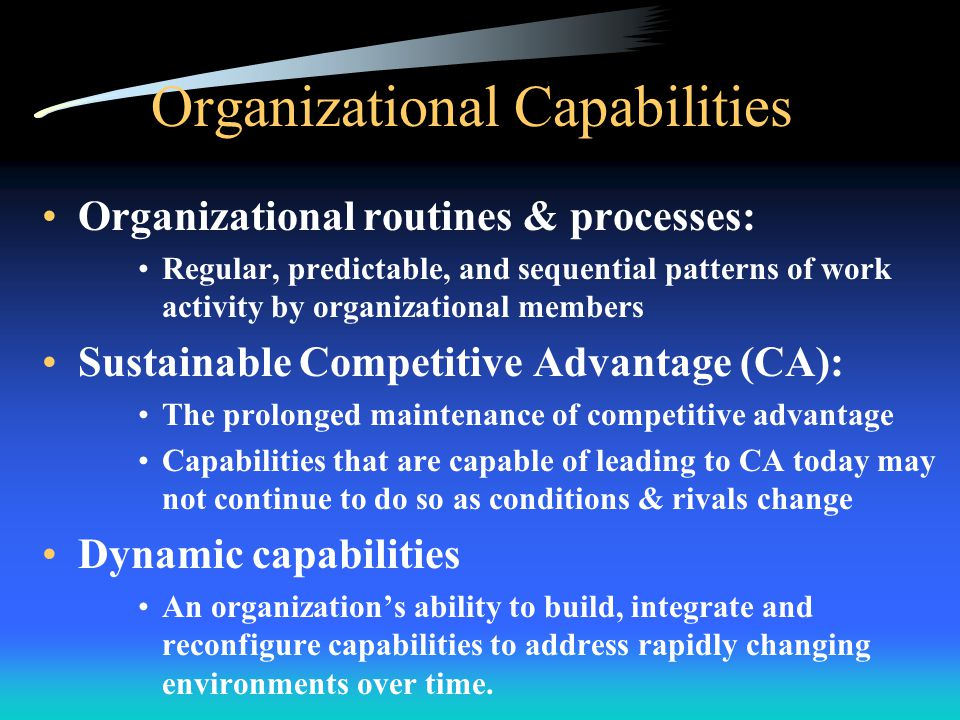 Organizational Capabilities Organizational routines & processes: Regular, predictable, and sequential patterns of work activity by organizational members Sustainable Competitive Advantage (CA): The prolonged maintenance of competitive advantage Capabilities that are capable of leading to CA today may not continue to do so as conditions & rivals change Dynamic capabilities An organization's ability to build, integrate and reconfigure capabilities to address rapidly changing environments over time.