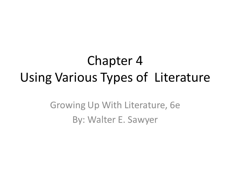 Chapter 4 Using Various Types of Literature Growing Up With Literature, 6e By: Walter E. Sawyer