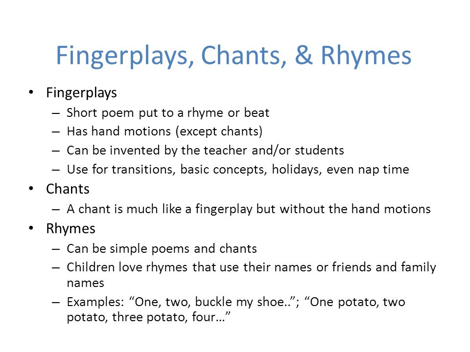 Fingerplays, Chants, & Rhymes Fingerplays – Short poem put to a rhyme or beat – Has hand motions (except chants) – Can be invented by the teacher and/or students – Use for transitions, basic concepts, holidays, even nap time Chants – A chant is much like a fingerplay but without the hand motions Rhymes – Can be simple poems and chants – Children love rhymes that use their names or friends and family names – Examples: One, two, buckle my shoe.. ; One potato, two potato, three potato, four…