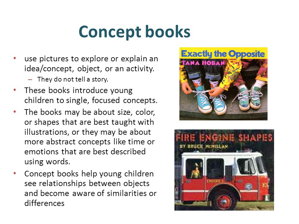 Concept books use pictures to explore or explain an idea/concept, object, or an activity.