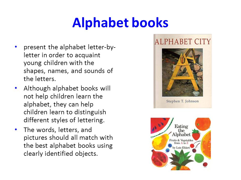 Alphabet books present the alphabet letter-by- letter in order to acquaint young children with the shapes, names, and sounds of the letters.