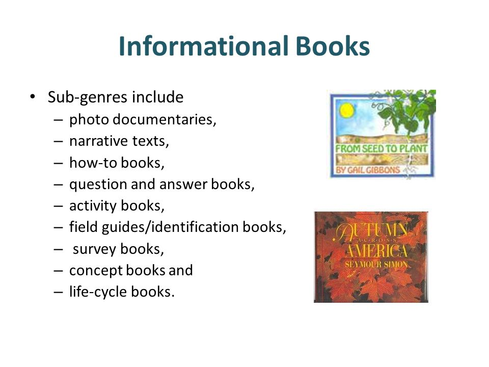 Informational Books Sub-genres include – photo documentaries, – narrative texts, – how-to books, – question and answer books, – activity books, – field guides/identification books, – survey books, – concept books and – life-cycle books.