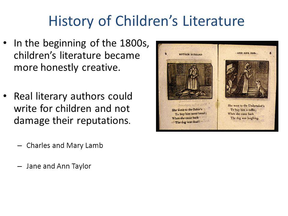 History of Children's Literature In the beginning of the 1800s, children's literature became more honestly creative.