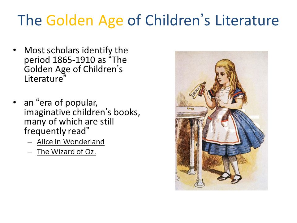 The Golden Age of Children's Literature Most scholars identify the period 1865-1910 as The Golden Age of Children's Literature an era of popular, imaginative children's books, many of which are still frequently read – Alice in Wonderland – The Wizard of Oz.