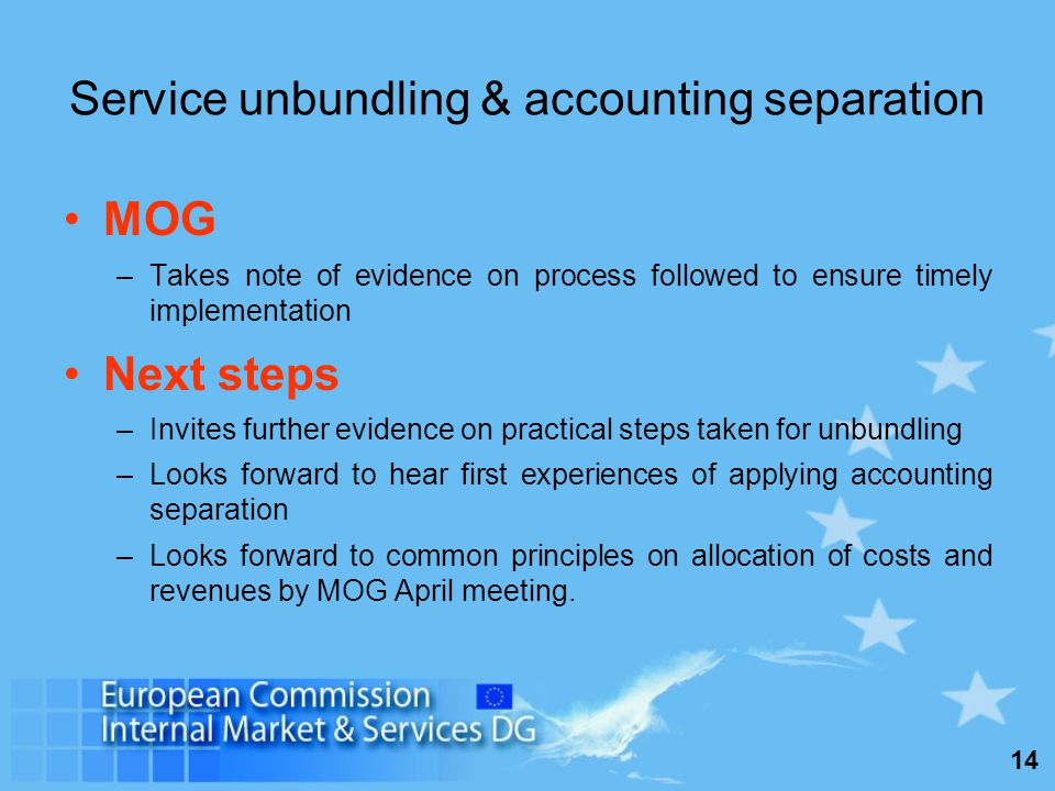 14 Service unbundling & accounting separation MOG –Takes note of evidence on process followed to ensure timely implementation Next steps –Invites further evidence on practical steps taken for unbundling –Looks forward to hear first experiences of applying accounting separation –Looks forward to common principles on allocation of costs and revenues by MOG April meeting.