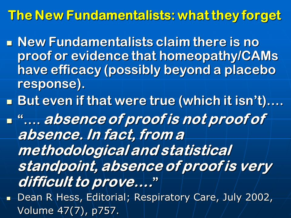 The New Fundamentalists: what they forget New Fundamentalists claim there is no proof or evidence that homeopathy/CAMs have efficacy (possibly beyond