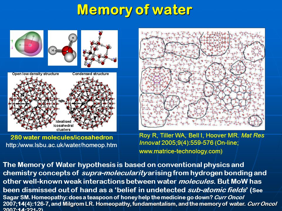 Memory of water 280 water molecules/icosahedron http:/www.lsbu.ac.uk/water/homeop.htm Roy R, Tiller WA, Bell I, Hoover MR. Mat Res Innovat 2005;9(4):5