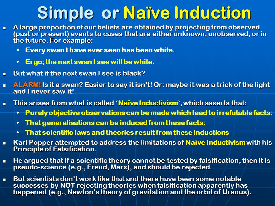 Simple or Naïve Induction A large proportion of our beliefs are obtained by projecting from observed (past or present) events to cases that are either