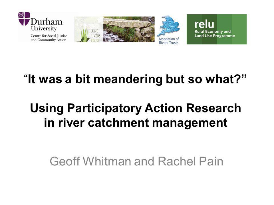 """""""It was a bit meandering but so what?"""" Using Participatory Action Research in river catchment management Geoff Whitman and Rachel Pain"""