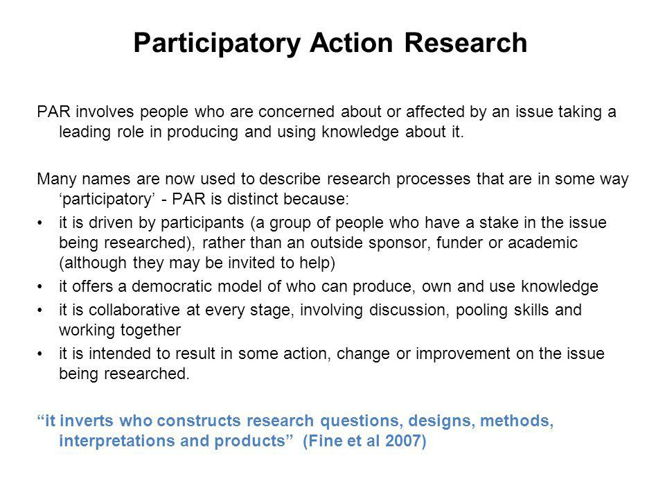 Participatory Action Research PAR involves people who are concerned about or affected by an issue taking a leading role in producing and using knowled