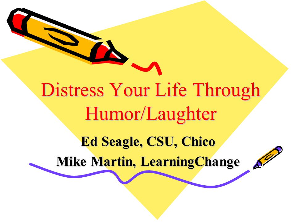 Distress Your Life Through Humor/Laughter Ed Seagle, CSU, Chico Mike Martin, LearningChange
