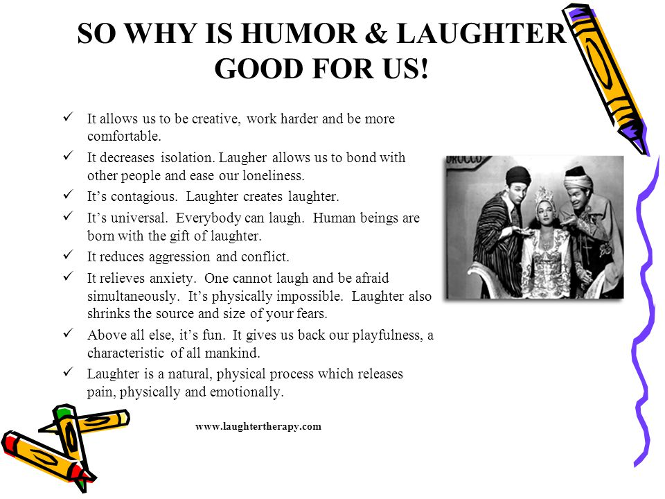 SO WHY IS HUMOR & LAUGHTER GOOD FOR US! It allows us to be creative, work harder and be more comfortable. It decreases isolation. Laugher allows us to
