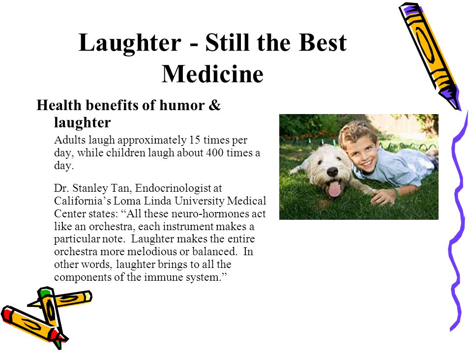 Laughter - Still the Best Medicine Health benefits of humor & laughter Adults laugh approximately 15 times per day, while children laugh about 400 tim