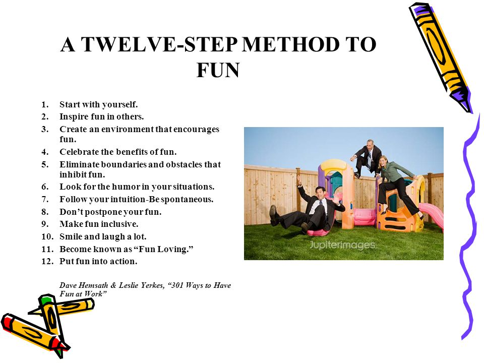 A TWELVE-STEP METHOD TO FUN 1.Start with yourself. 2.Inspire fun in others. 3.Create an environment that encourages fun. 4.Celebrate the benefits of f