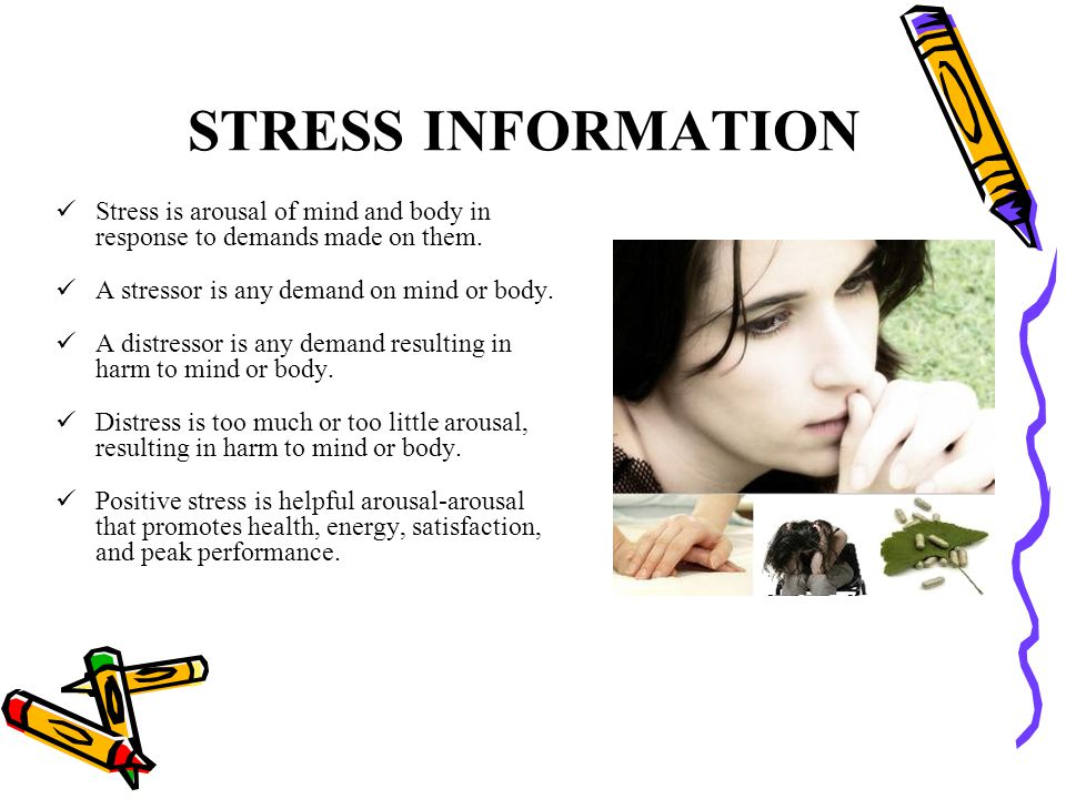 STRESS INFORMATION Stress is arousal of mind and body in response to demands made on them. A stressor is any demand on mind or body. A distressor is a