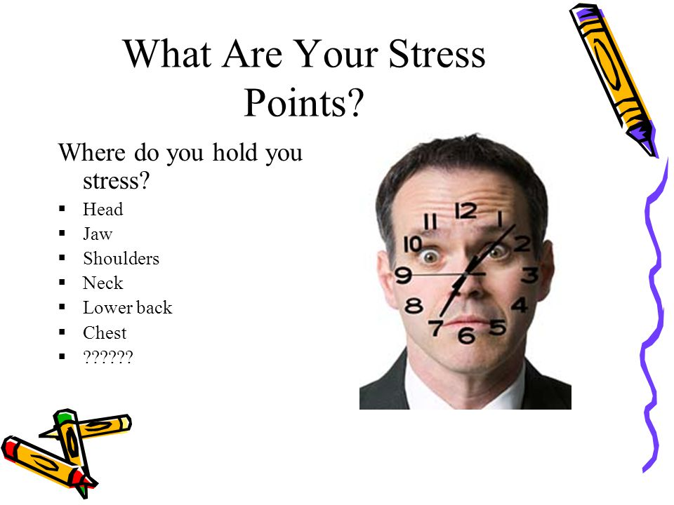 What Are Your Stress Points? Where do you hold you stress?  Head  Jaw  Shoulders  Neck  Lower back  Chest  ??????
