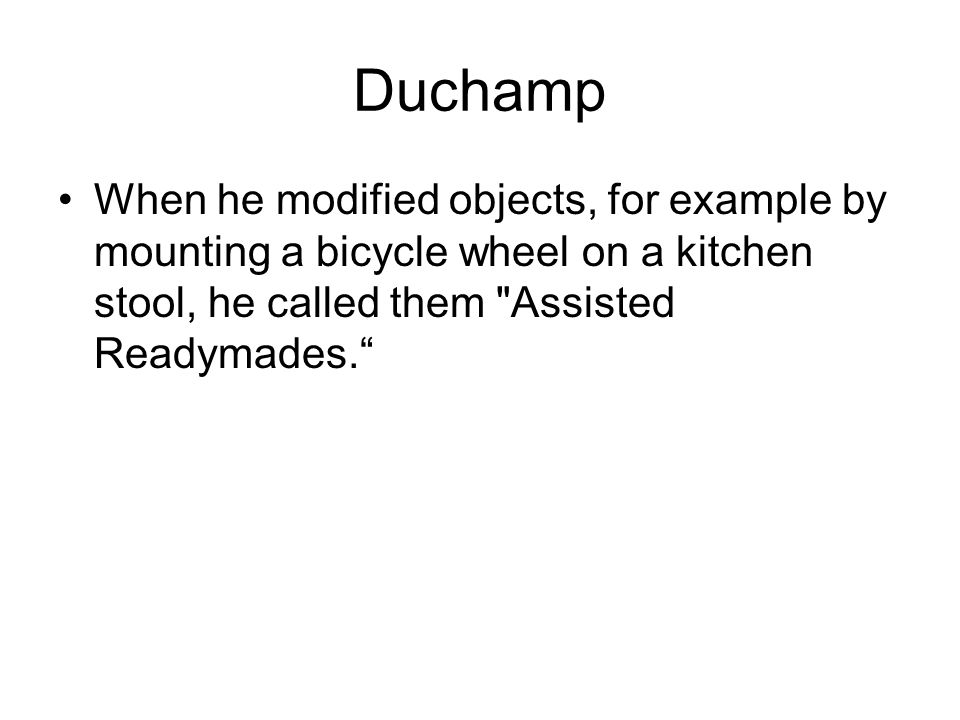 Duchamp When he modified objects, for example by mounting a bicycle wheel on a kitchen stool, he called them Assisted Readymades.