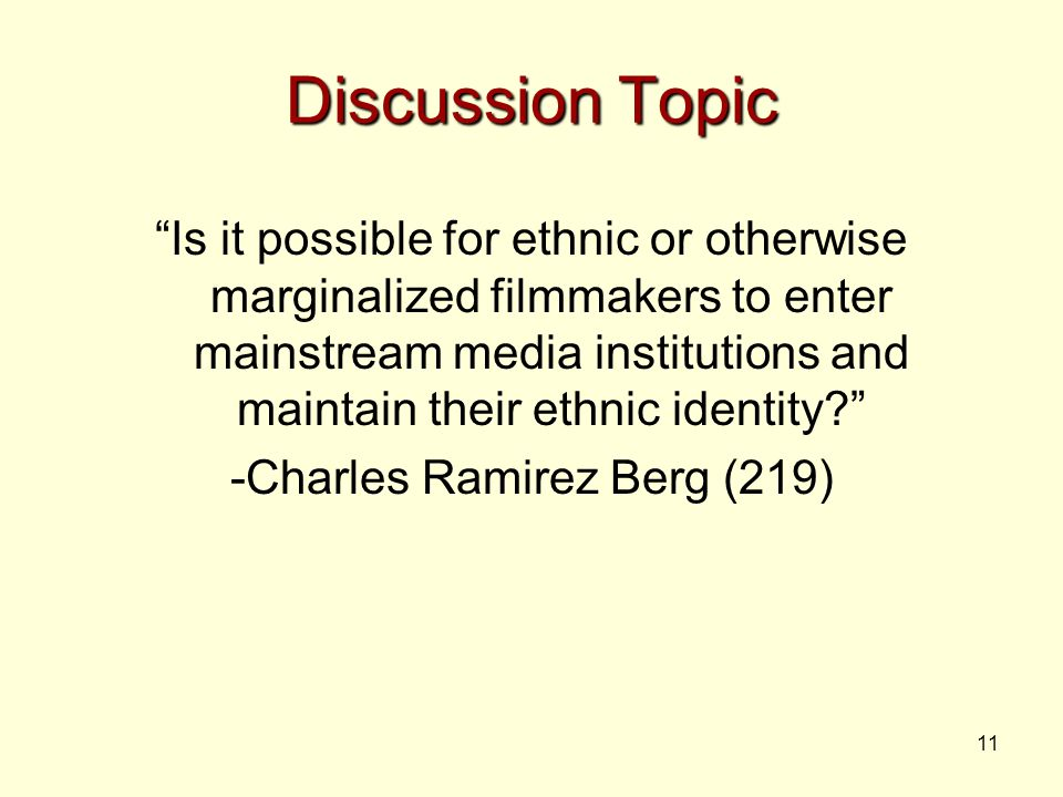 11 Discussion Topic Is it possible for ethnic or otherwise marginalized filmmakers to enter mainstream media institutions and maintain their ethnic identity -Charles Ramirez Berg (219)