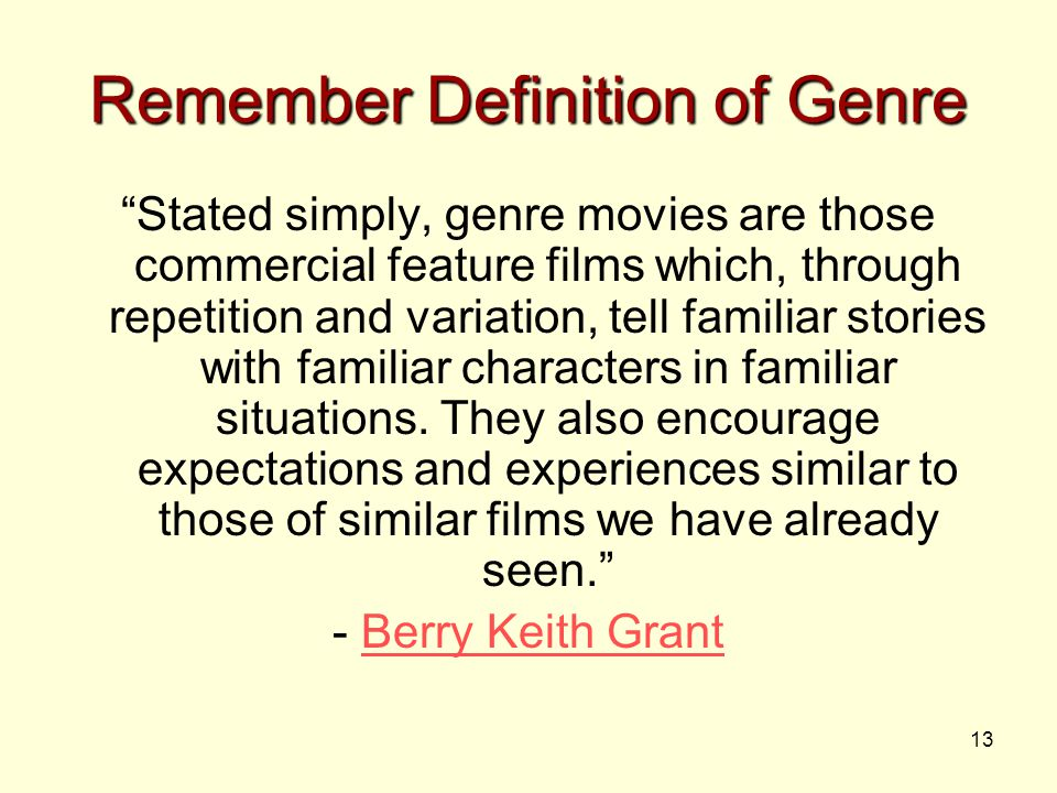 13 Remember Definition of Genre Stated simply, genre movies are those commercial feature films which, through repetition and variation, tell familiar stories with familiar characters in familiar situations.
