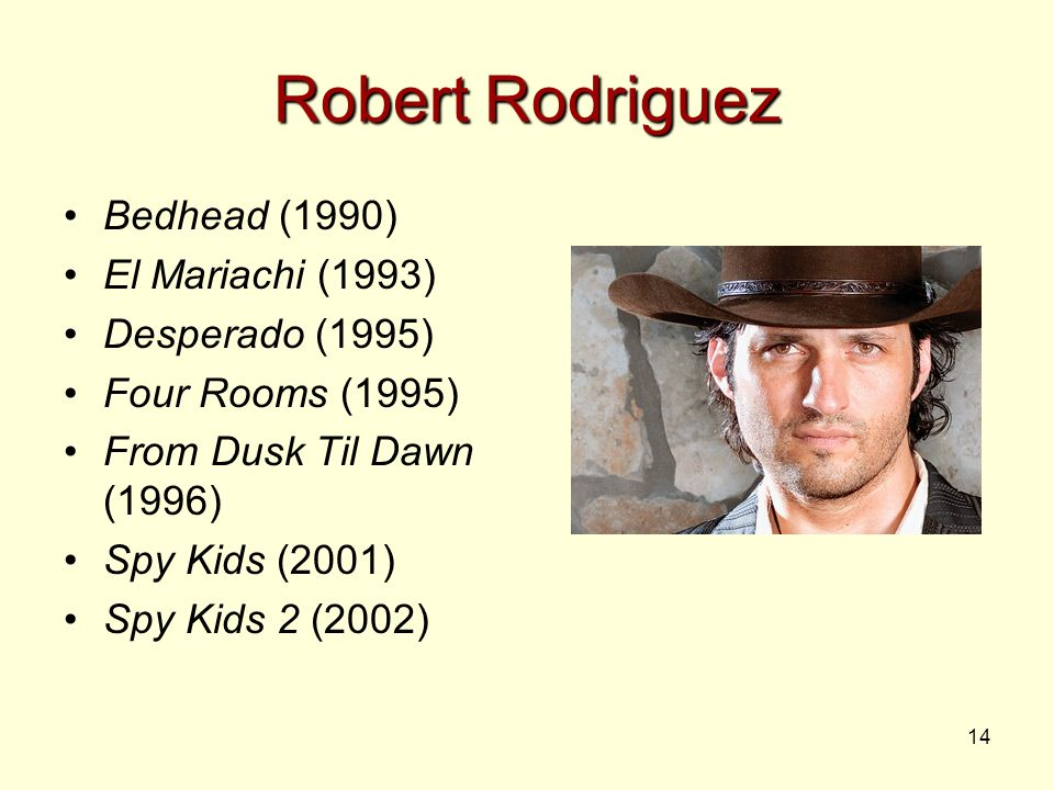 14 Robert Rodriguez Bedhead (1990) El Mariachi (1993) Desperado (1995) Four Rooms (1995) From Dusk Til Dawn (1996) Spy Kids (2001) Spy Kids 2 (2002)