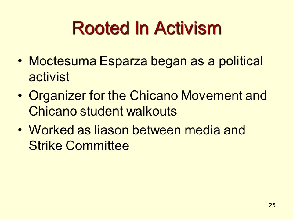 25 Rooted In Activism Moctesuma Esparza began as a political activist Organizer for the Chicano Movement and Chicano student walkouts Worked as liason between media and Strike Committee
