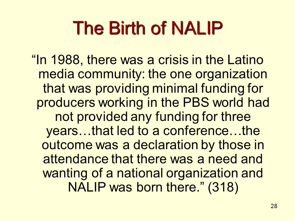 28 The Birth of NALIP In 1988, there was a crisis in the Latino media community: the one organization that was providing minimal funding for producers working in the PBS world had not provided any funding for three years…that led to a conference…the outcome was a declaration by those in attendance that there was a need and wanting of a national organization and NALIP was born there. (318)