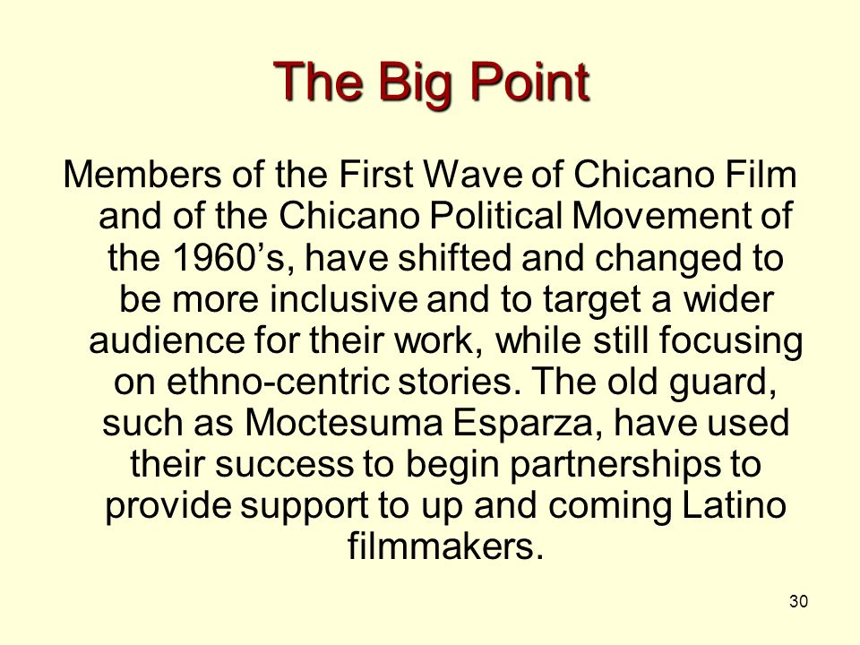 30 The Big Point Members of the First Wave of Chicano Film and of the Chicano Political Movement of the 1960's, have shifted and changed to be more inclusive and to target a wider audience for their work, while still focusing on ethno-centric stories.