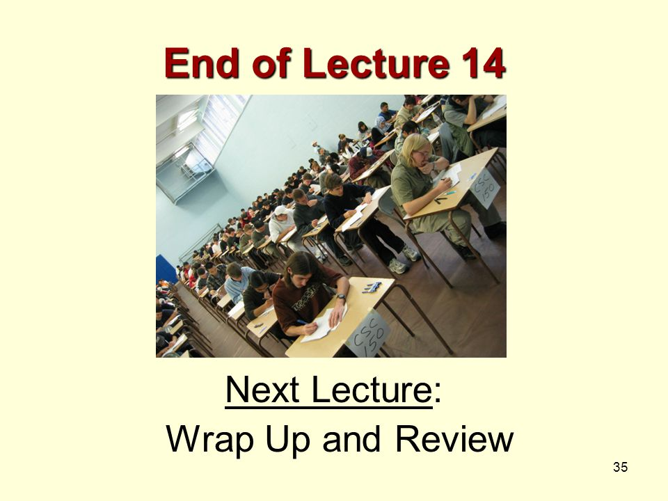 35 End of Lecture 14 Next Lecture: Wrap Up and Review