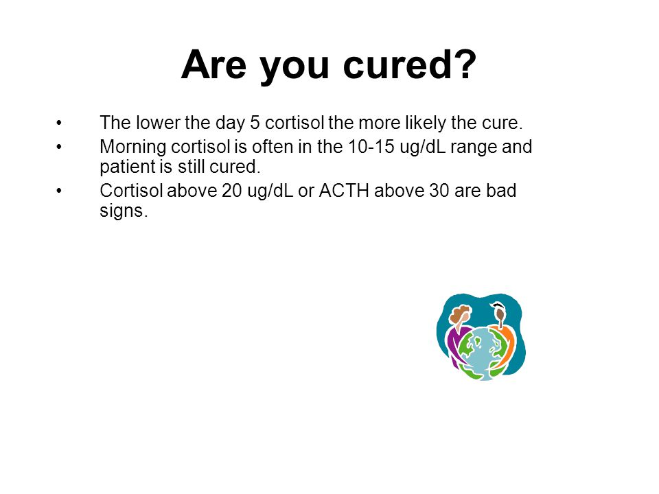 Are you cured. The lower the day 5 cortisol the more likely the cure.