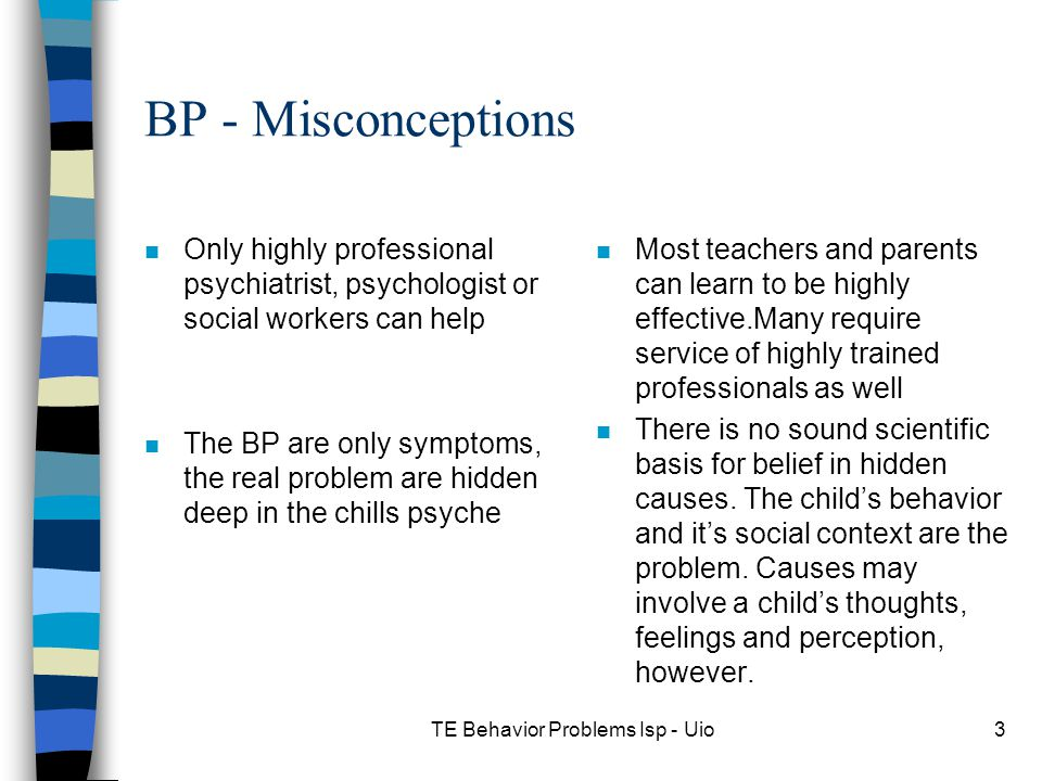 TE Behavior Problems Isp - Uio3 BP - Misconceptions n Only highly professional psychiatrist, psychologist or social workers can help n The BP are only symptoms, the real problem are hidden deep in the chills psyche n Most teachers and parents can learn to be highly effective.Many require service of highly trained professionals as well n There is no sound scientific basis for belief in hidden causes.