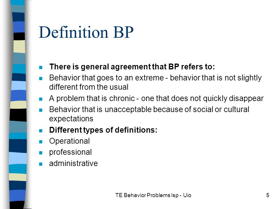 TE Behavior Problems Isp - Uio5 Definition BP n There is general agreement that BP refers to: n Behavior that goes to an extreme - behavior that is not slightly different from the usual n A problem that is chronic - one that does not quickly disappear n Behavior that is unacceptable because of social or cultural expectations n Different types of definitions: n Operational n professional n administrative