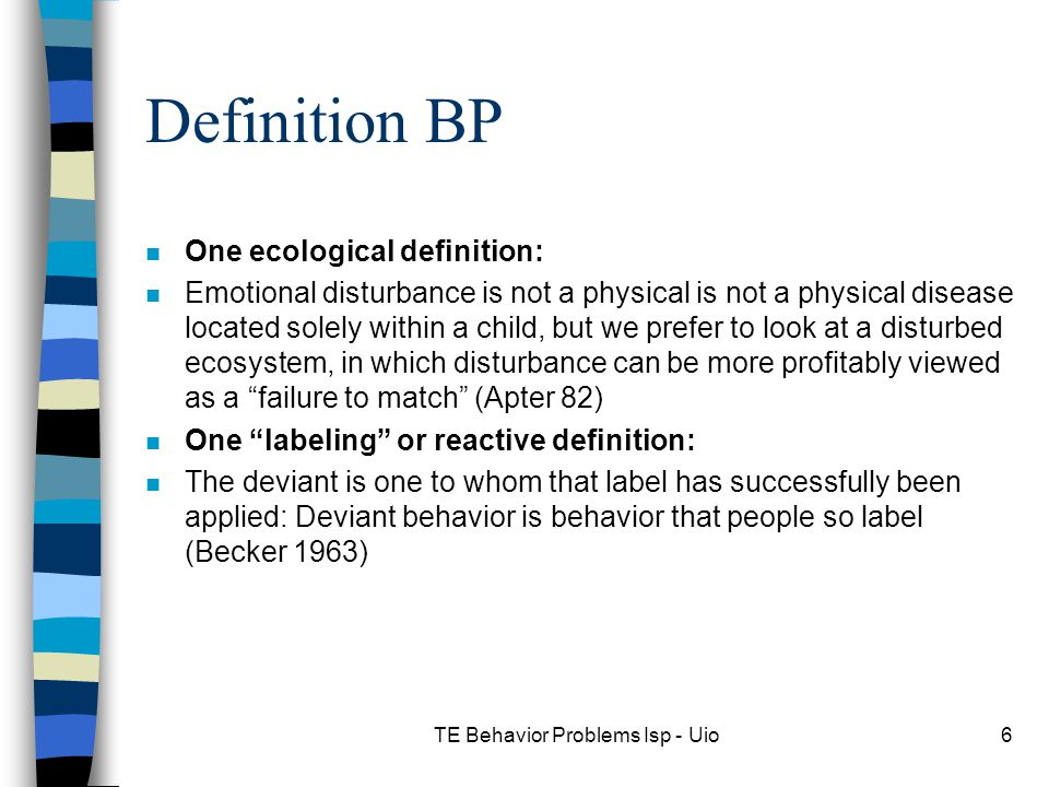 TE Behavior Problems Isp - Uio6 Definition BP n One ecological definition: n Emotional disturbance is not a physical is not a physical disease located solely within a child, but we prefer to look at a disturbed ecosystem, in which disturbance can be more profitably viewed as a failure to match (Apter 82) n One labeling or reactive definition: n The deviant is one to whom that label has successfully been applied: Deviant behavior is behavior that people so label (Becker 1963)