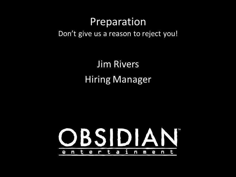Preparation Don't give us a reason to reject you! Jim Rivers Hiring Manager